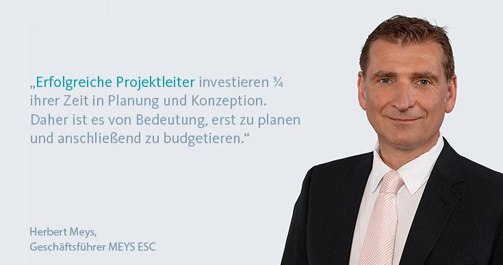"""""""Erfolgreiche Projektleiter investieren 3⁄4  ihrer Zeit in Planung und Konzeption. Daher ist es von Bedeutung, erst zu planen  und anschließend zu budgetieren."""" Herbert Meys, Geschäftsführer Meys ESC"""